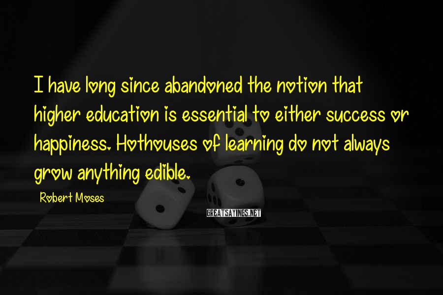 Robert Moses Sayings: I have long since abandoned the notion that higher education is essential to either success