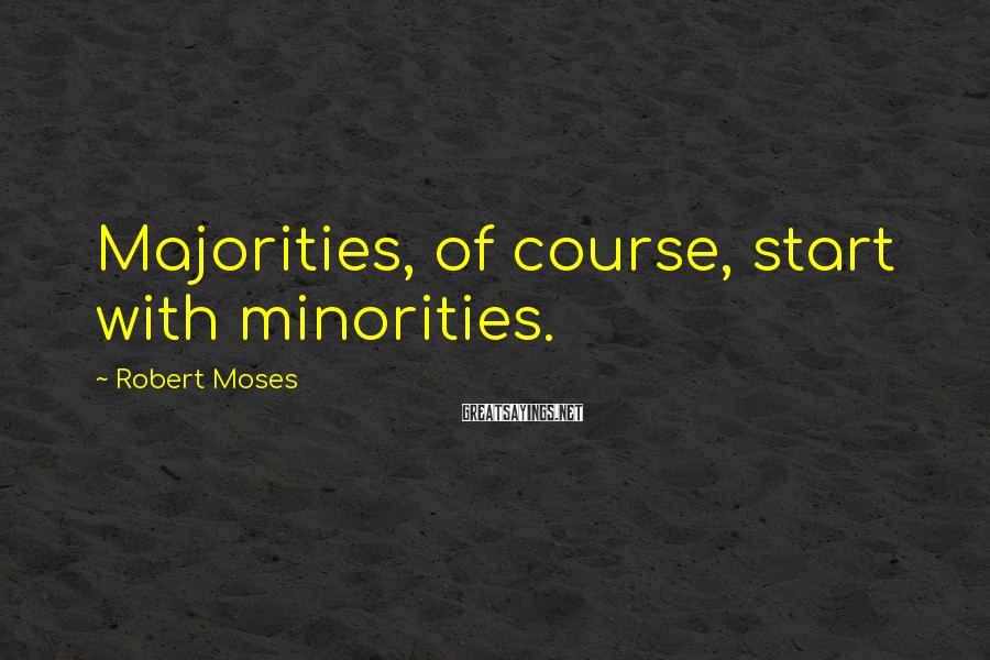 Robert Moses Sayings: Majorities, of course, start with minorities.