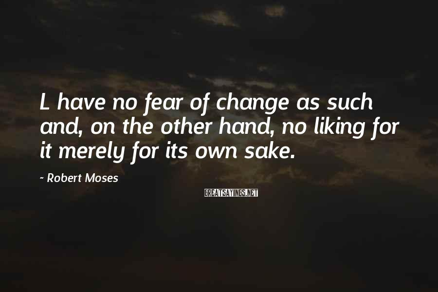 Robert Moses Sayings: L have no fear of change as such and, on the other hand, no liking