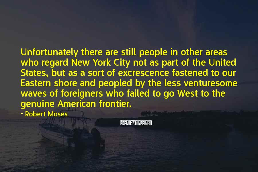 Robert Moses Sayings: Unfortunately there are still people in other areas who regard New York City not as