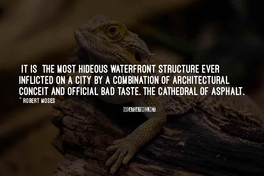 Robert Moses Sayings: [It is] the most hideous waterfront structure ever inflicted on a city by a combination