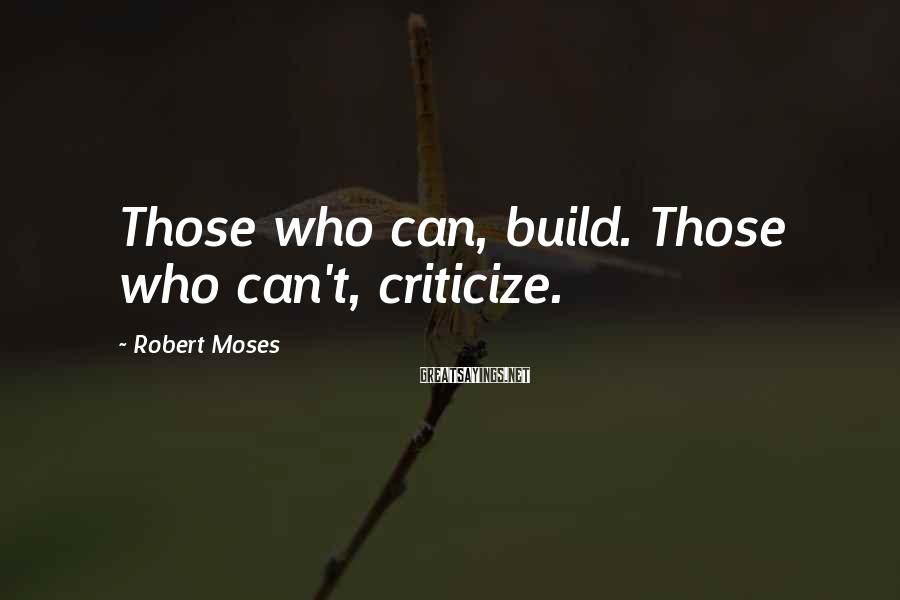 Robert Moses Sayings: Those who can, build. Those who can't, criticize.