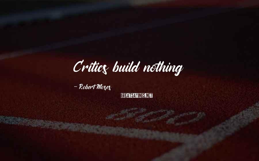 Robert Moses Sayings: Critics build nothing