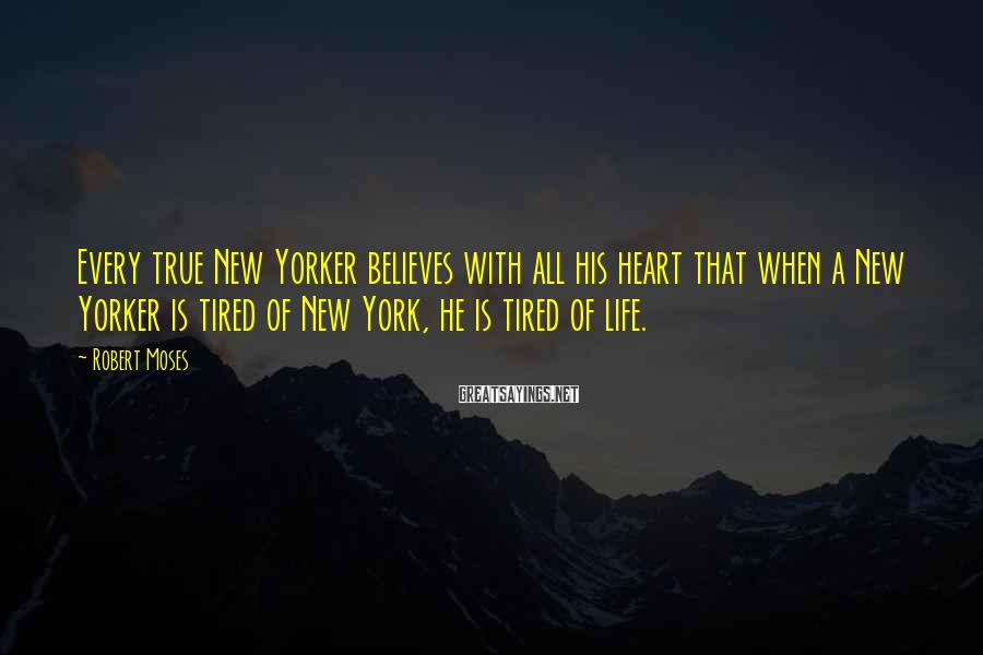 Robert Moses Sayings: Every true New Yorker believes with all his heart that when a New Yorker is