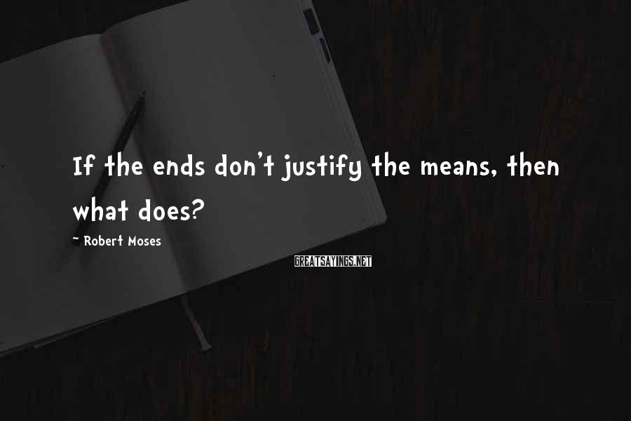 Robert Moses Sayings: If the ends don't justify the means, then what does?