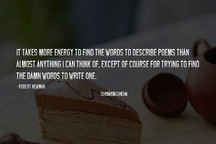 Robert Newman Sayings: It takes more energy to find the words to describe poems than almost anything I