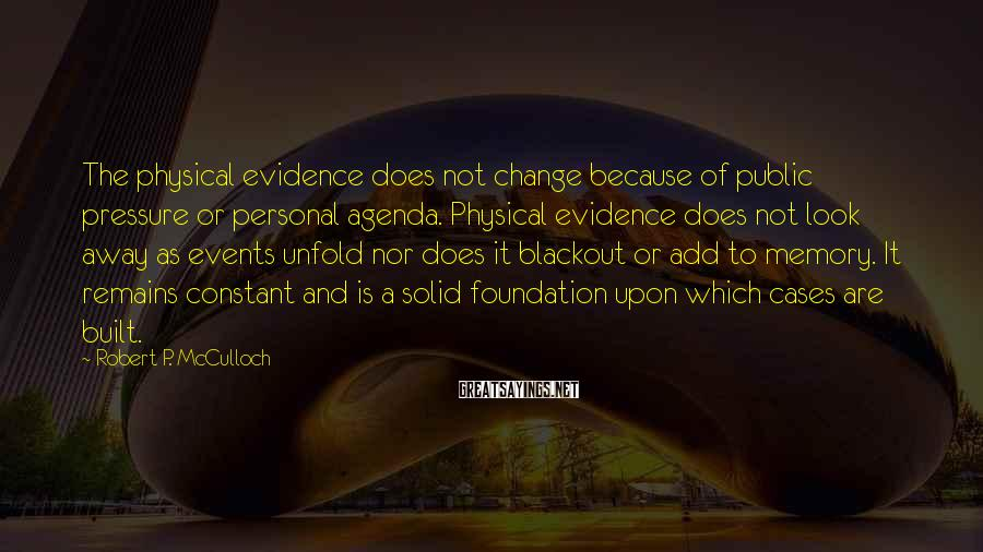Robert P. McCulloch Sayings: The physical evidence does not change because of public pressure or personal agenda. Physical evidence