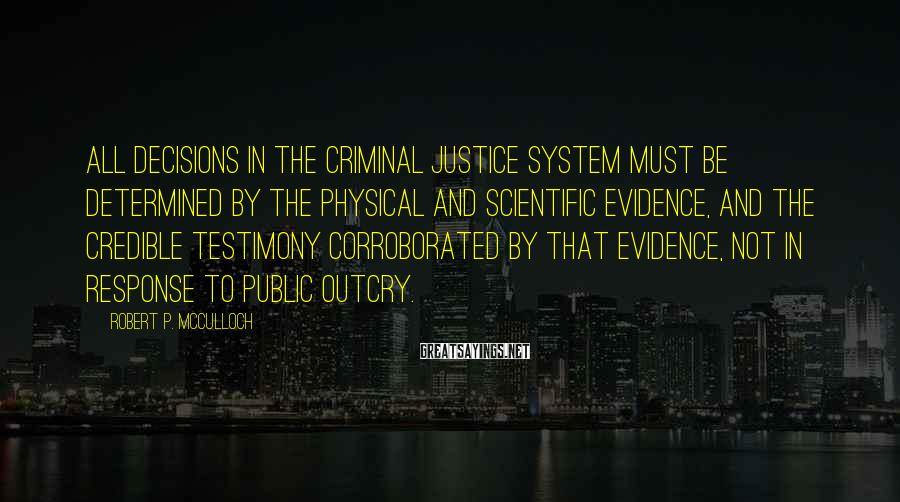 Robert P. McCulloch Sayings: All decisions in the criminal justice system must be determined by the physical and scientific