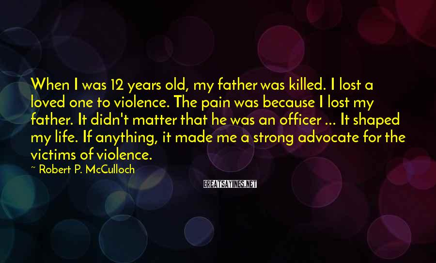 Robert P. McCulloch Sayings: When I was 12 years old, my father was killed. I lost a loved one