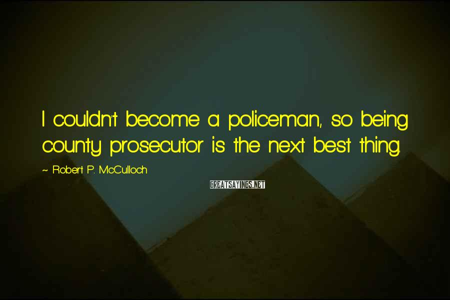 Robert P. McCulloch Sayings: I couldn't become a policeman, so being county prosecutor is the next best thing.