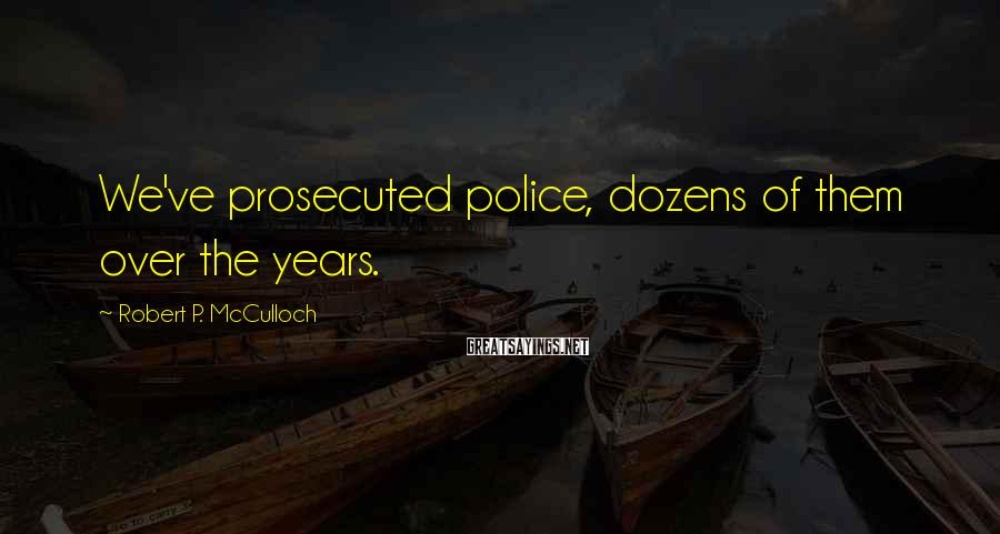 Robert P. McCulloch Sayings: We've prosecuted police, dozens of them over the years.
