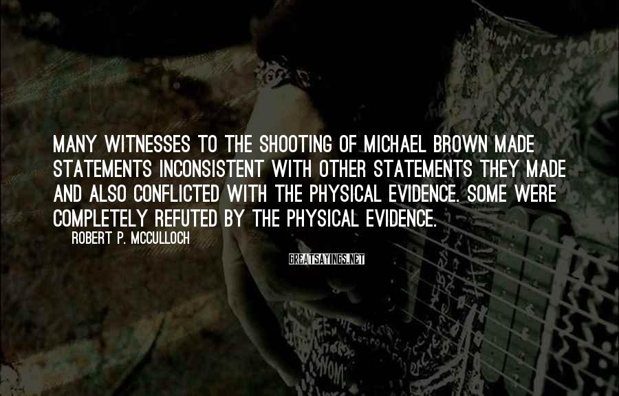 Robert P. McCulloch Sayings: Many witnesses to the shooting of Michael Brown made statements inconsistent with other statements they