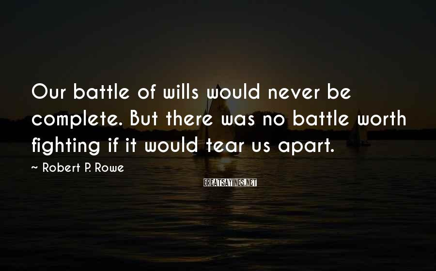 Robert P. Rowe Sayings: Our battle of wills would never be complete. But there was no battle worth fighting