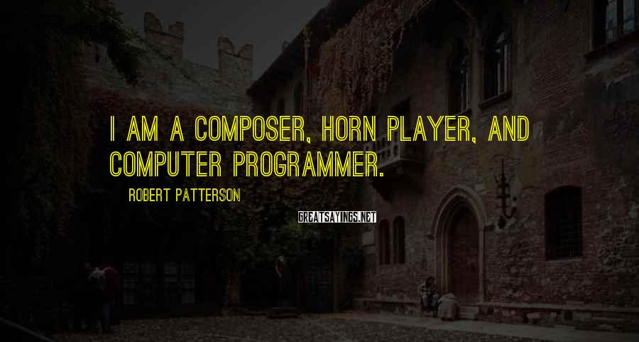 Robert Patterson Sayings: I am a composer, horn player, and computer programmer.