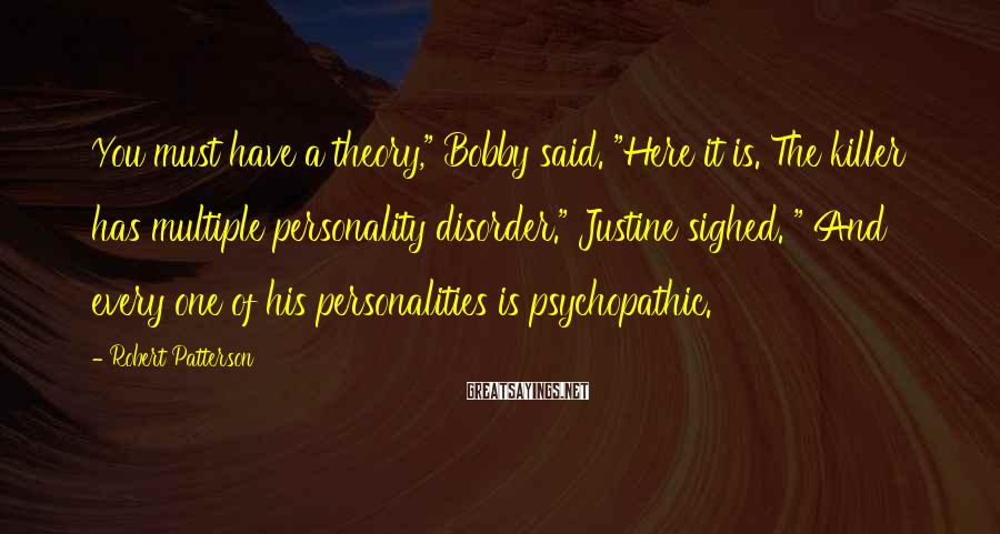 """Robert Patterson Sayings: You must have a theory,"""" Bobby said. """"Here it is. The killer has multiple personality"""
