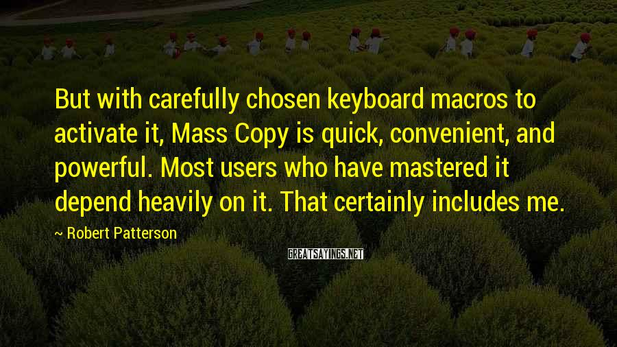 Robert Patterson Sayings: But with carefully chosen keyboard macros to activate it, Mass Copy is quick, convenient, and