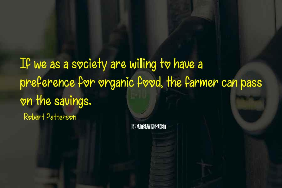 Robert Patterson Sayings: If we as a society are willing to have a preference for organic food, the