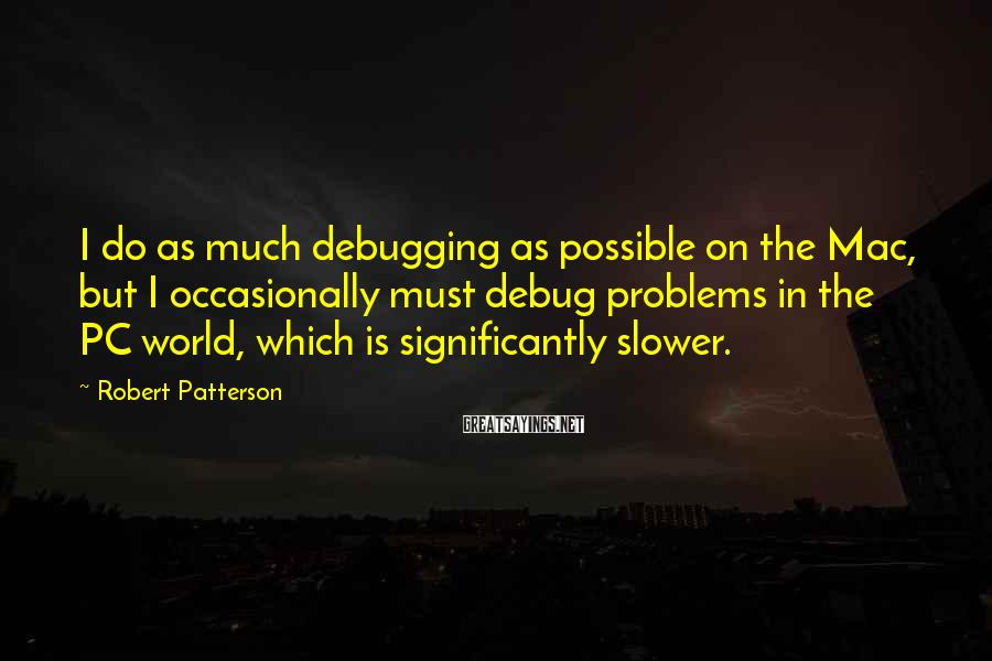 Robert Patterson Sayings: I do as much debugging as possible on the Mac, but I occasionally must debug