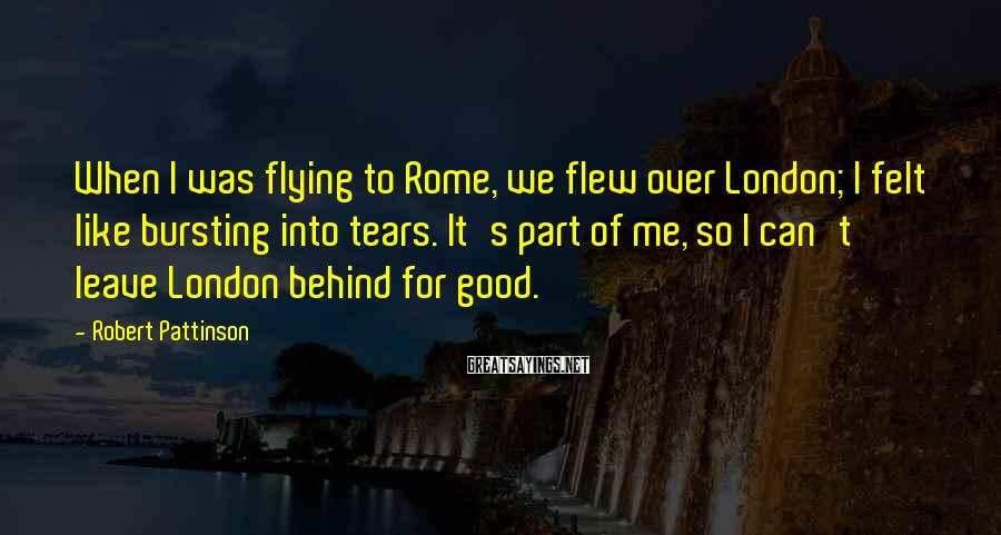 Robert Pattinson Sayings: When I was flying to Rome, we flew over London; I felt like bursting into