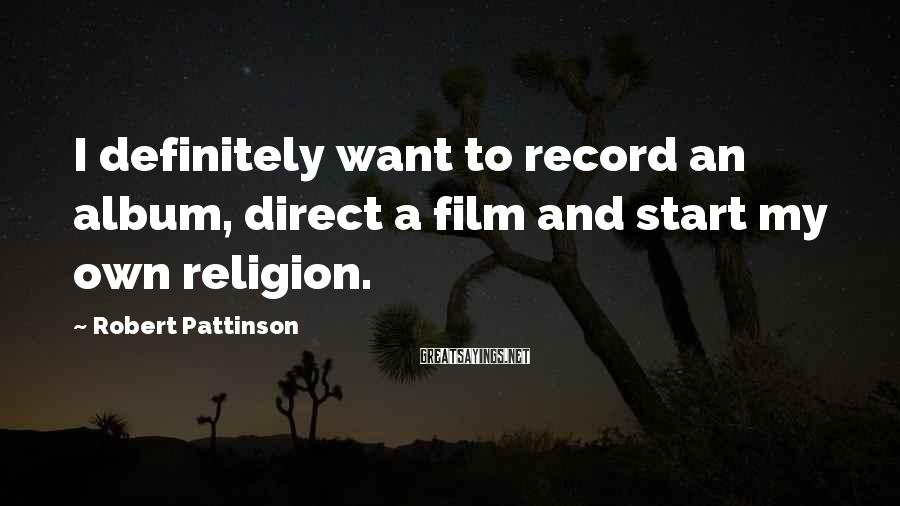 Robert Pattinson Sayings: I definitely want to record an album, direct a film and start my own religion.
