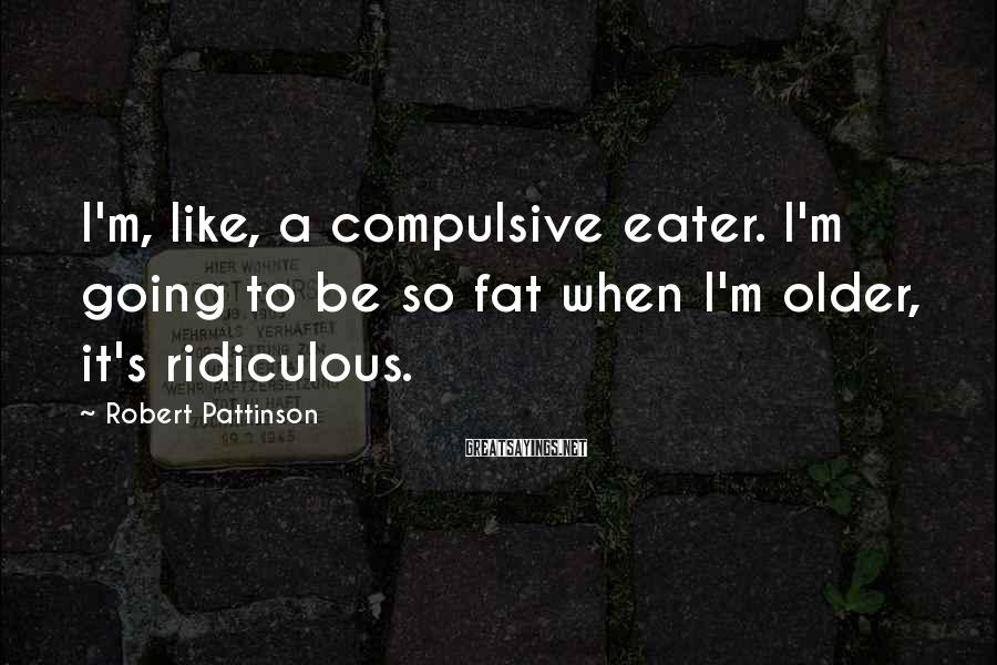 Robert Pattinson Sayings: I'm, like, a compulsive eater. I'm going to be so fat when I'm older, it's