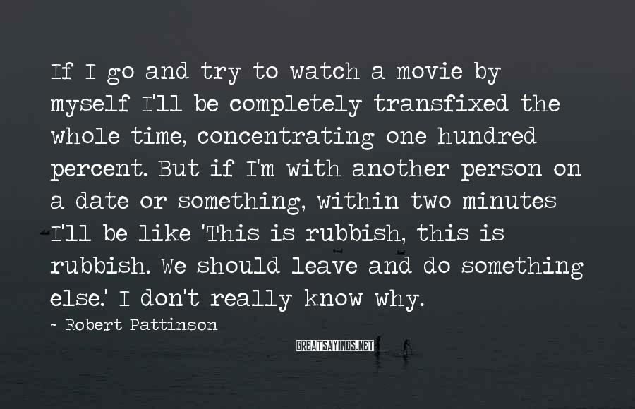 Robert Pattinson Sayings: If I go and try to watch a movie by myself I'll be completely transfixed