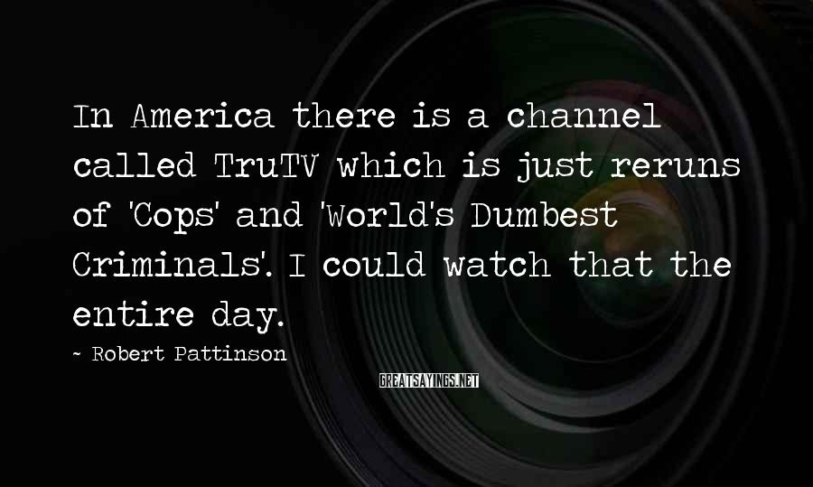 Robert Pattinson Sayings: In America there is a channel called TruTV which is just reruns of 'Cops' and