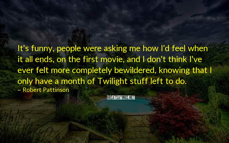 Robert Pattinson Sayings: It's funny, people were asking me how I'd feel when it all ends, on the