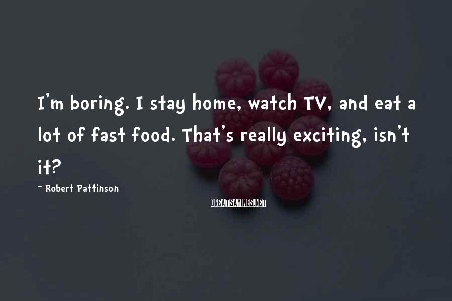 Robert Pattinson Sayings: I'm boring. I stay home, watch TV, and eat a lot of fast food. That's