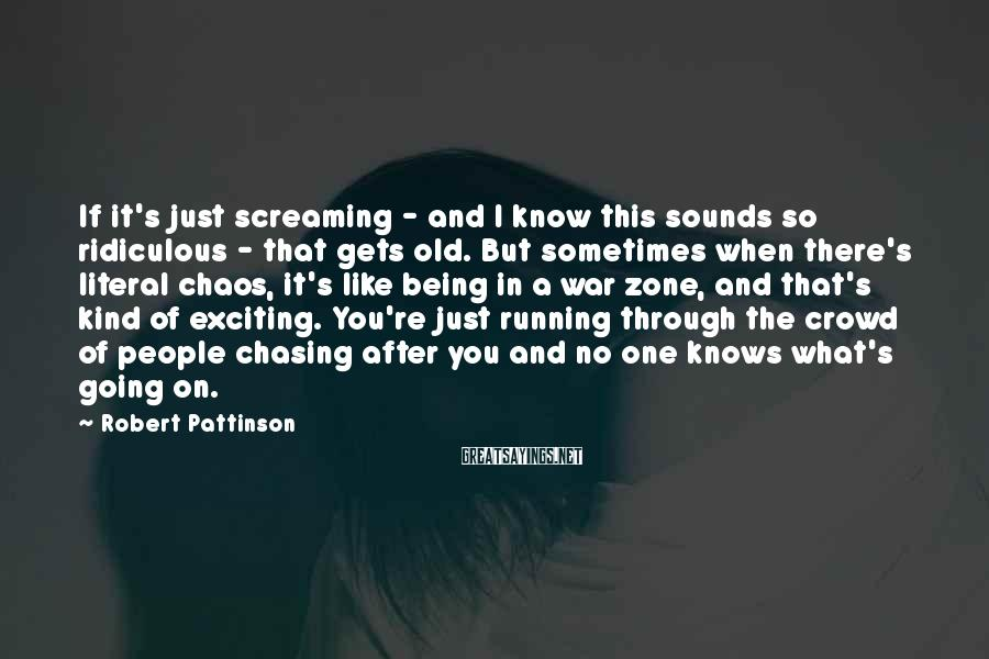 Robert Pattinson Sayings: If it's just screaming - and I know this sounds so ridiculous - that gets