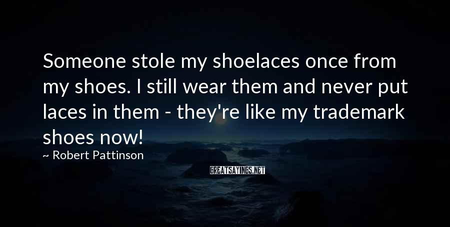 Robert Pattinson Sayings: Someone stole my shoelaces once from my shoes. I still wear them and never put