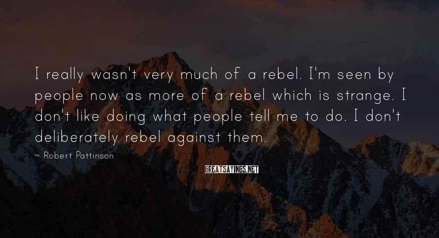 Robert Pattinson Sayings: I really wasn't very much of a rebel. I'm seen by people now as more