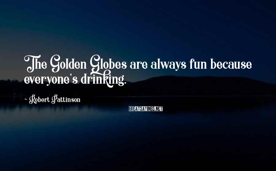 Robert Pattinson Sayings: The Golden Globes are always fun because everyone's drinking.