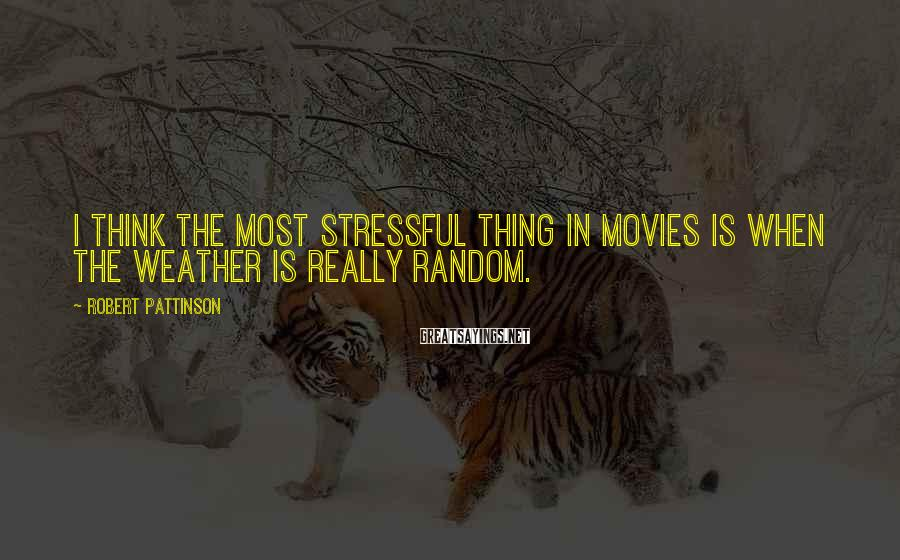 Robert Pattinson Sayings: I think the most stressful thing in movies is when the weather is really random.