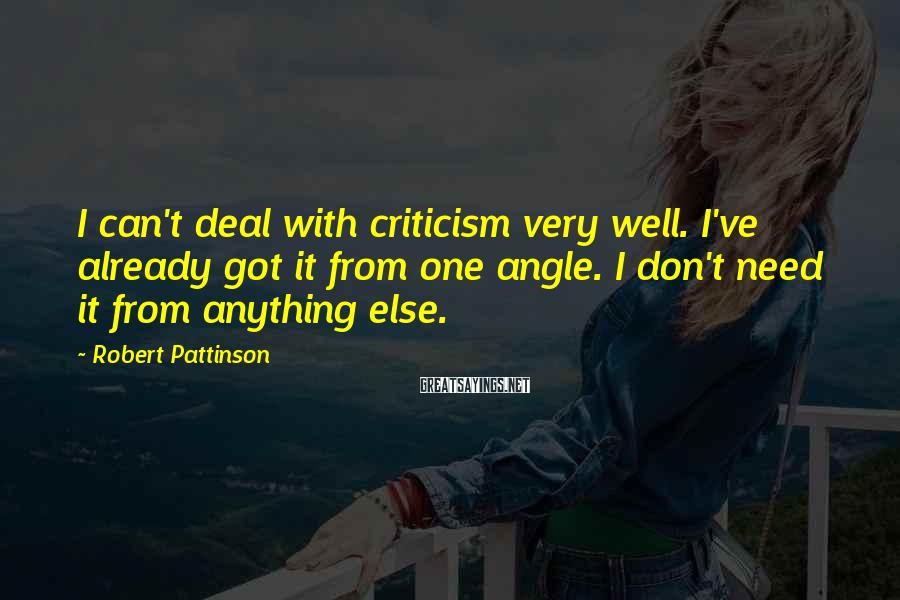 Robert Pattinson Sayings: I can't deal with criticism very well. I've already got it from one angle. I