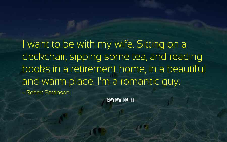 Robert Pattinson Sayings: I want to be with my wife. Sitting on a deckchair, sipping some tea, and