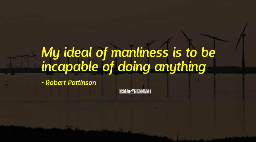 Robert Pattinson Sayings: My ideal of manliness is to be incapable of doing anything