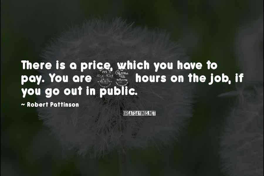Robert Pattinson Sayings: There is a price, which you have to pay. You are 24 hours on the