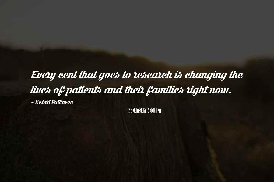 Robert Pattinson Sayings: Every cent that goes to research is changing the lives of patients and their families