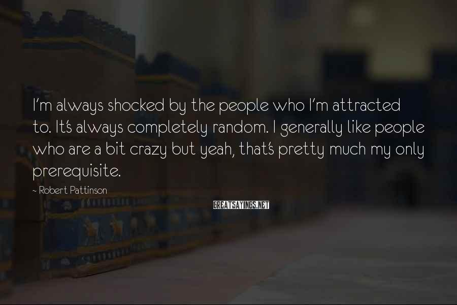 Robert Pattinson Sayings: I'm always shocked by the people who I'm attracted to. It's always completely random. I