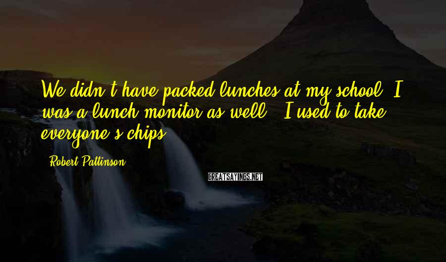 Robert Pattinson Sayings: We didn't have packed lunches at my school. I was a lunch monitor as well