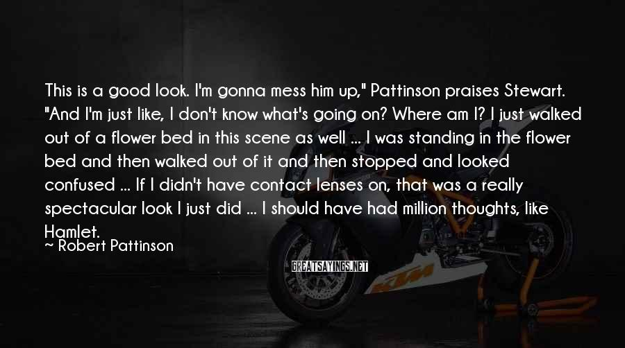 """Robert Pattinson Sayings: This is a good look. I'm gonna mess him up,"""" Pattinson praises Stewart. """"And I'm"""