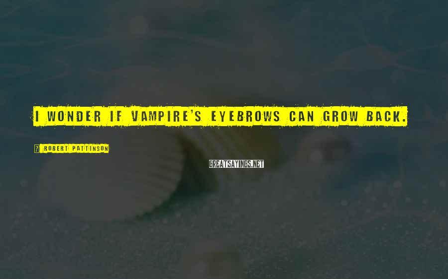 Robert Pattinson Sayings: I wonder if vampire's eyebrows can grow back.