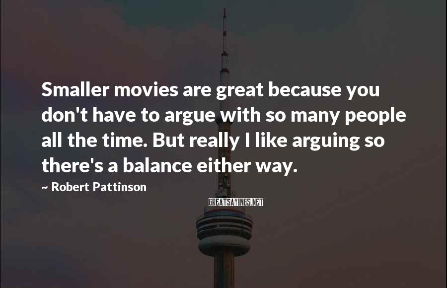 Robert Pattinson Sayings: Smaller movies are great because you don't have to argue with so many people all