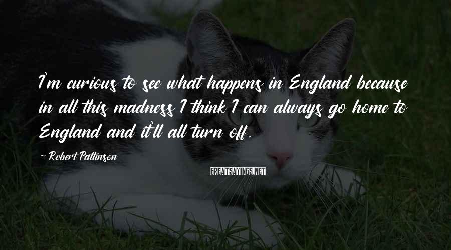 Robert Pattinson Sayings: I'm curious to see what happens in England because in all this madness I think