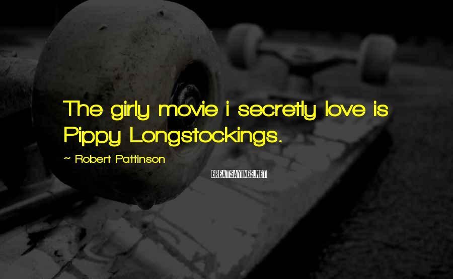 Robert Pattinson Sayings: The girly movie i secretly love is Pippy Longstockings.
