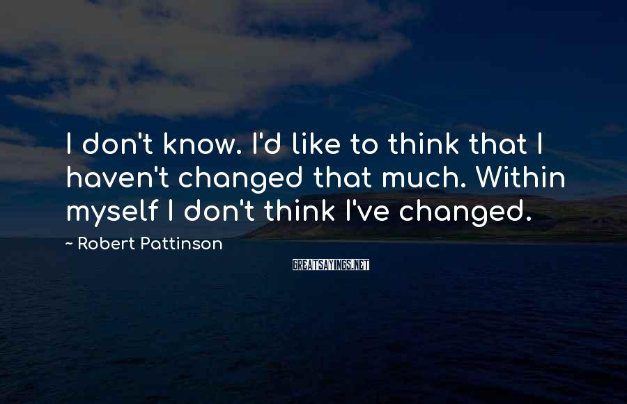 Robert Pattinson Sayings: I don't know. I'd like to think that I haven't changed that much. Within myself