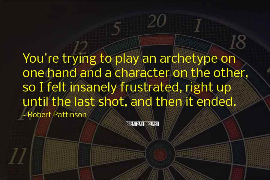 Robert Pattinson Sayings: You're trying to play an archetype on one hand and a character on the other,