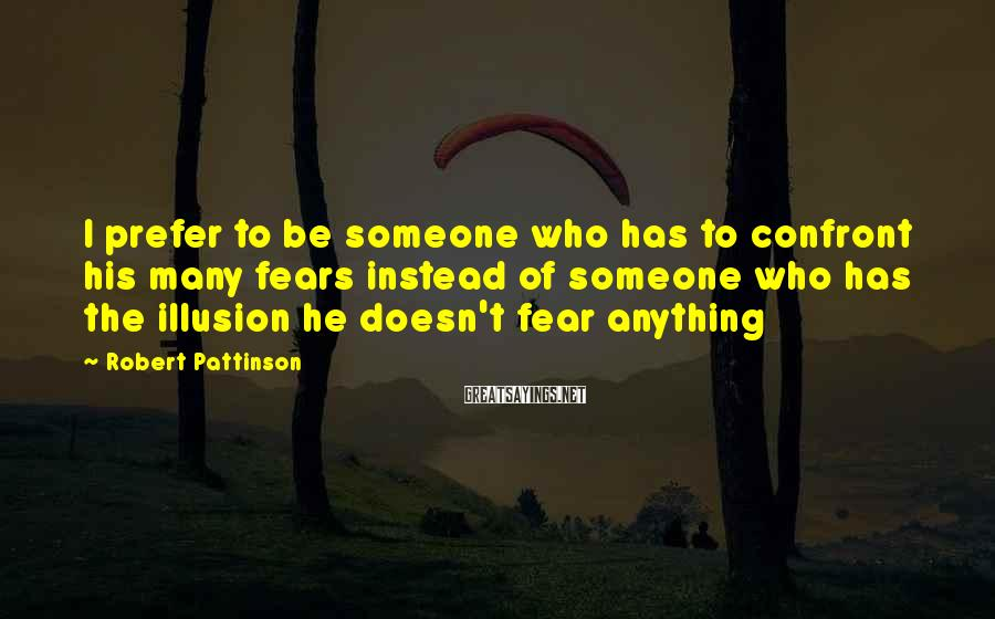 Robert Pattinson Sayings: I prefer to be someone who has to confront his many fears instead of someone