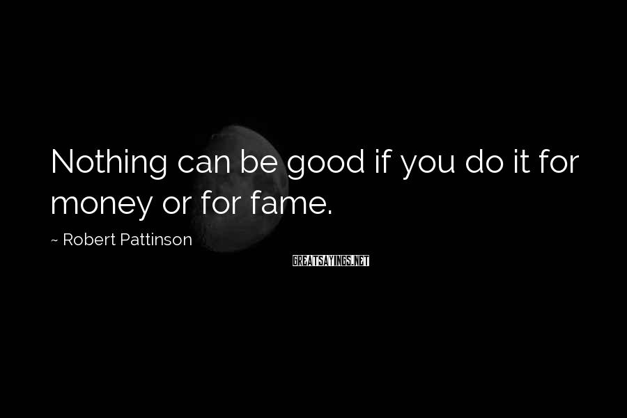 Robert Pattinson Sayings: Nothing can be good if you do it for money or for fame.